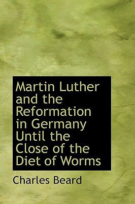 Martin Luther and the Reformation in Germany Until the Close of the Diet of Worms 9781115321785