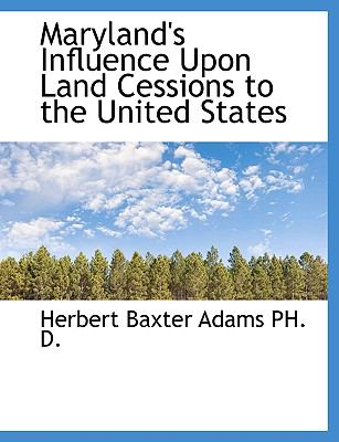 Maryland's Influence Upon Land Cessions to the United States 9781115638913