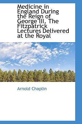 Medicine in England During the Reign of George III. the Fitzpatrick Lectures Delivered at the Royal 9781115324939