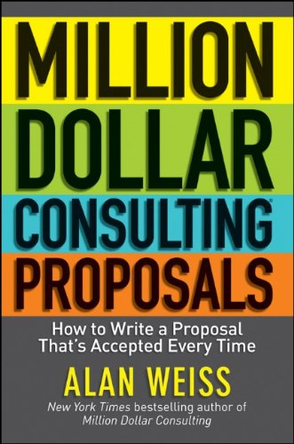 Million Dollar Consulting Proposals: How to Write a Proposal That's Accepted Every Time 9781118097533