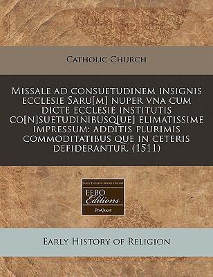 Missale Ad Consuetudinem Insignis Ecclesie Saru[m] Nuper Vna Cum Dicte Ecclesie Institutis Co[n]suetudinibusq[ue] Elimatissime Impressum: Additis Plur 9781117742175