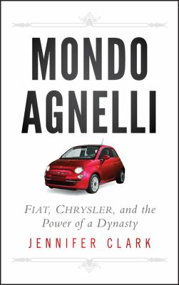 Mondo Agnelli: Fiat, Chrysler, and the Power of a Dynasty 9781118018521