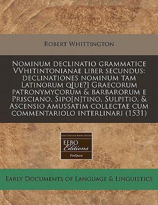 Nominum Declinatio Grammatice Vvhitintonianae Liber Secundus: Declinationes Nominum Tam Latinorum Q[ue?] Graecorum Patronymycorum & Barbarorum E Prisc 9781117793207