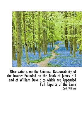 Observations on the Criminal Responsibility of the Insane: Founded on the Trials of James Hill and O 9781115179775