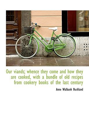 Our Viands; Whence They Come and How They Are Cooked, with a Bundle of Old Recipes from Cookery Book 9781116791297