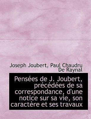 Pens Es de J. Joubert, PR C D Es de Sa Correspondance, D'Une Notice Sur Sa Vie, Son Caract Re Et Ses 9781116464665