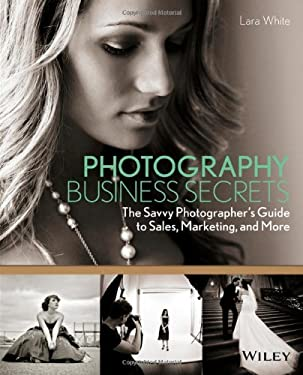Photography Business Secrets: The Savvy Photographer's Guide to Sales, Marketing, and More 9781118488409