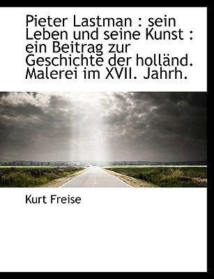 Pieter Lastman: Sein Leben Und Seine Kunst: Ein Beitrag Zur Geschichte Der Holl ND. Malerei Im XVI 9781116493641
