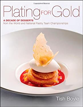 Plating for Gold: A Decade of Dessert Recipes from the World and National Pastry Team Championships 9781118059845
