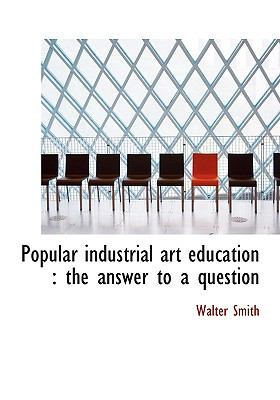 Popular Industrial Art Education: The Answer to a Question 9781115359856