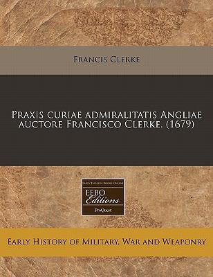 Praxis Curiae Admiralitatis Angliae Auctore Francisco Clerke. (1679) 9781117786575