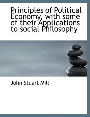 Principles of Political Economy, with Some of Their Applications to Social Philosophy 9781116732658