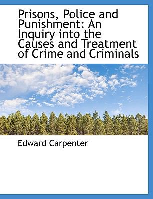 Prisons, Police and Punishment: An Inquiry Into the Causes and Treatment of Crime and Criminals 9781116809909