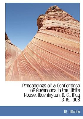 Proceedings of a Conference of Governors in the White House, Washington, D. C., May 13-15, 1908 9781115370189