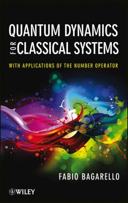 Quantum Dynamics for Classical Systems: With Applications of the Number Operator 9781118370681