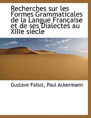 Recherches Sur Les Formes Grammaticales de La Langue Fran Aise Et de Ses Dialectes Au Xiiie Si Cle 9781116001990