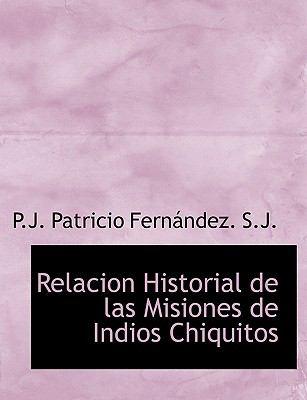 Relacion Historial de Las Misiones de Indios Chiquitos 9781116423822