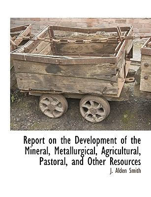 Report on the Development of the Mineral, Metallurgical, Agricultural, Pastoral, and Other Resources 9781115416696