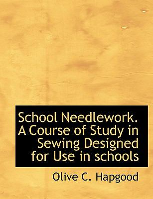 School Needlework. a Course of Study in Sewing Designed for Use in Schools 9781116862508