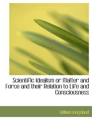 Scientific Idealism or Matter and Force and Their Relation to Life and Consciousness 9781115410748