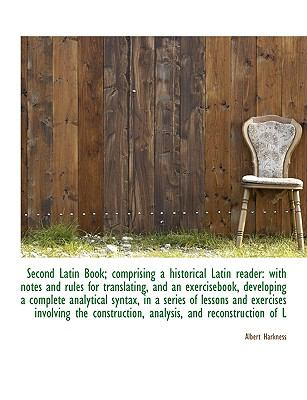 Second Latin Book; Comprising a Historical Latin Reader: With Notes and Rules for Translating, and a 9781116764468