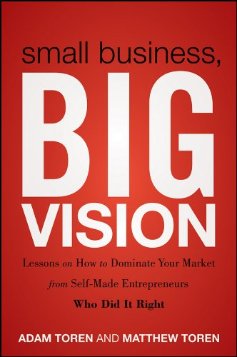 Small Business, Big Vision: Lessons on How to Dominate Your Market from Self-Made Entrepreneurs Who Did It Right 9781118018200