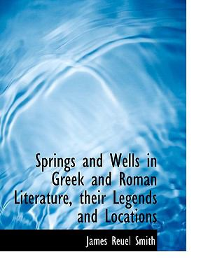 Springs and Wells in Greek and Roman Literature, Their Legends and Locations 9781116339185