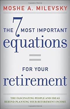 The 7 Most Important Equations for Your Retirement: The Fascinating People and Ideas Behind Planning Your Retirement Income 9781118291535