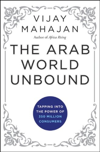 The Arab World Unbound: Tapping Into the Power of 350 Million Consumers 9781118074510