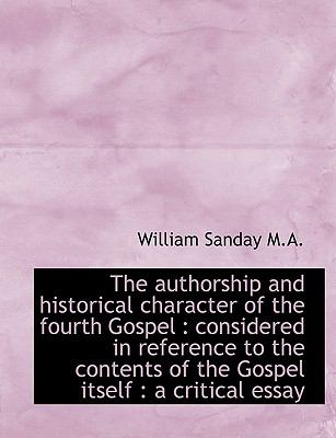 The Authorship and Historical Character of the Fourth Gospel: Considered in Reference to the Conten 9781116854527