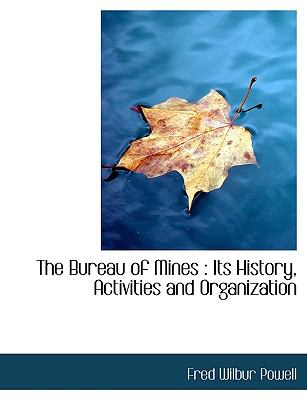 The Bureau of Mines: Its History, Activities and Organization 9781116883503