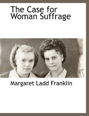 The Case for Woman Suffrage 9781116307702