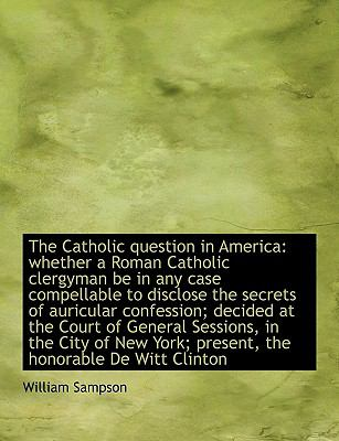 The Catholic Question in America: Whether a Roman Catholic Clergyman Be in Any Case Compellable to D 9781116155389