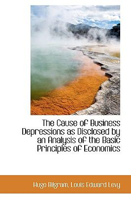 The Cause of Business Depressions as Disclosed by an Analysis of the Basic Principles of Economics 9781115239264