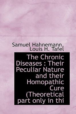 The Chronic Diseases: Their Peculiar Nature and Their Homopathic Cure (Theoretical Part Only in Thi 9781113654687