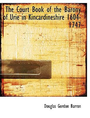The Court Book of the Barony of Urie in Kincardineshire 1604-1747 9781115263047