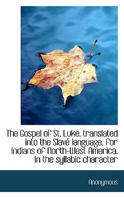 The Gospel of St. Luke, Translated Into the Slav Language, for Indians of North-West America. in Th 9781117229751