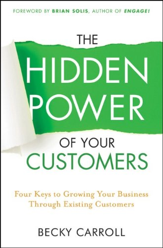The Hidden Power of Your Customers: 4 Keys to Growing Your Business Through Existing Customers 9781118018217