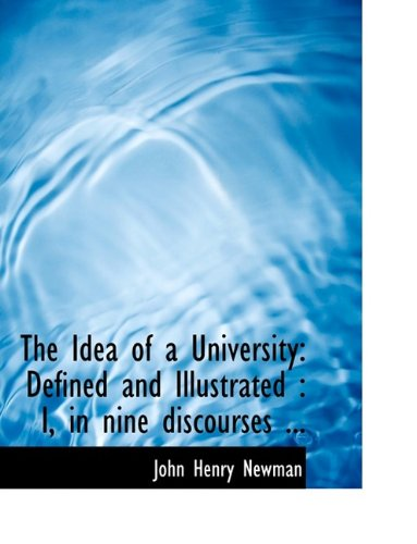 The Idea of a University: Defined and Illustrated: I, in Nine Discourses ... 9781116118261
