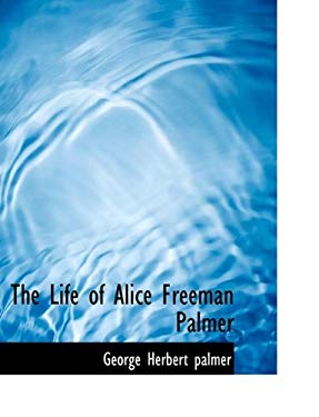 The Life of Alice Freeman Palmer 9781115293006