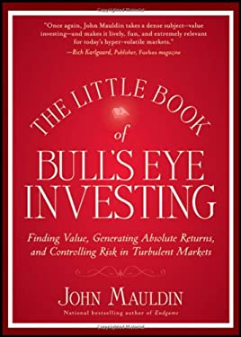 The Little Book of Bull's Eye Investing: Finding Value, Generating Absolute Returns, and Controlling Risk in Turbulent Markets 9781118159132