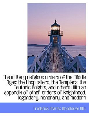 The Military Religious Orders of the Middle Ages: The Hospitallers, the Templars, the Teutonic Knigh 9781116905144