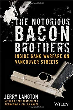 The Notorious Bacon Brothers: Their Deadly Rise Inside Vancouver's Gang Warfare 9781118388679