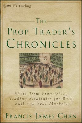 The Prop Trader's Chronicles: Short-Term Proprietary Trading Strategies for Both Bull and Bear Markets 9781118241080