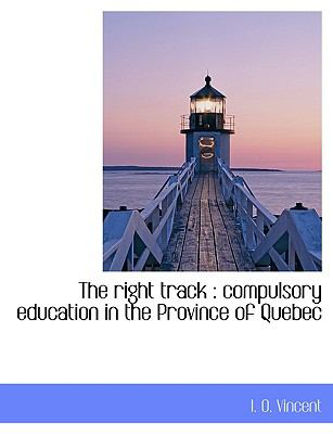 The Right Track: Compulsory Education in the Province of Quebec 9781115988889