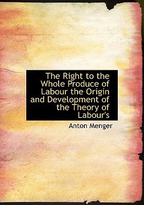 The Right to the Whole Produce of Labour the Origin and Development of the Theory of Labour's 9781115400008