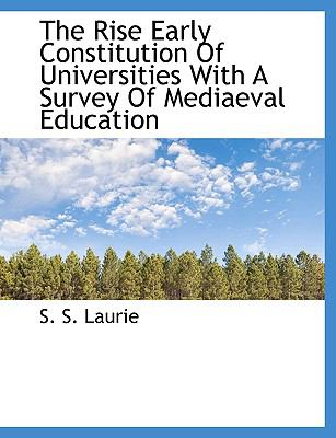 The Rise Early Constitution of Universities with a Survey of Mediaeval Education 9781116865301