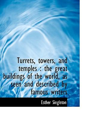 Turrets, Towers, and Temples: The Great Buildings of the World, as Seen and Described by Famous Wri