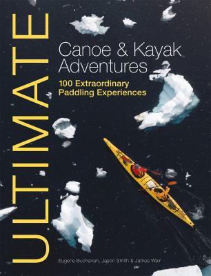 Ultimate Canoe and Kayak Adventures: 100 Extraordinary Paddling Experiences 9781119991243