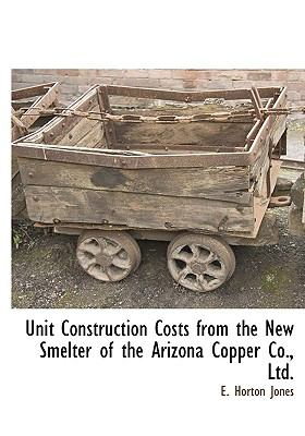 Unit Construction Costs from the New Smelter of the Arizona Copper Co., Ltd. 9781115416375